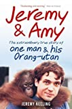 Jeremy Keeling Jeremy & Amy: The Extraordinary Story of One Man and His Orang-utan by Jeremy Keeling (2011)