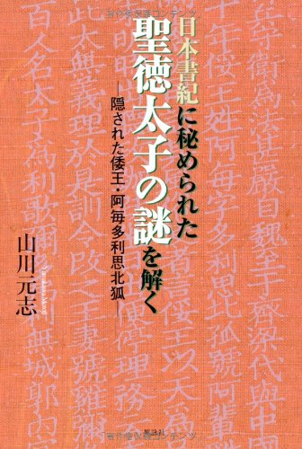 日本書紀に秘められた聖徳太子の謎を解く―隠された倭王・阿毎多利思北狐
