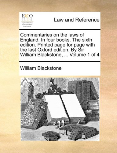 Commentaries on the laws of England. In four books. The sixth edition. Printed page for page with the last Oxford edition. By Sir William Blackstone, ...  Volume 1 of 4