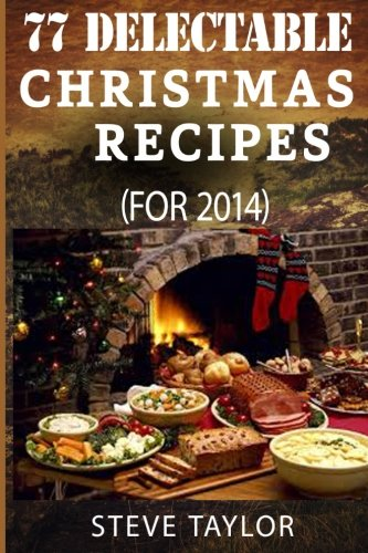 77 Top Delectable Christmas Recipes For 2014: Top Most Scrumptious Christmas Recipes For Your Holiday Indulgence, Special Occasion, Thanksgiving And More (Vegan, Paleo, Gluten And Grain Free Recipes) by Steve Taylor