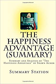 The Happiness Advantage (Summary): Summary And Analysis Of The Happiness Advantage By Shawn Achor