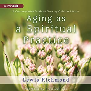 Aging as a Spiritual Practice: A Contemplative Guide to Growing Older and Wiser | [Lewis Richmond]