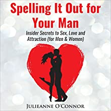 Spelling It out for Your Man: Insider Secrets to Sex, Love and Attraction Audiobook by Julieanne O'Connor Narrated by Julieanne O'Connor