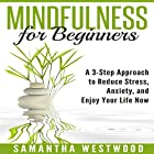 Mindfulness for Beginners: A 3-Step Approach to Reduce Stress, Anxiety and Enjoy Your Life Now Hörbuch von Samantha Westwood Gesprochen von: Susan L. Crawford