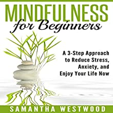 Mindfulness for Beginners: A 3-Step Approach to Reduce Stress, Anxiety and Enjoy Your Life Now Audiobook by Samantha Westwood Narrated by Susan L. Crawford