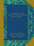 A Catalogue of the Library of the Late John Henry Wrenn...