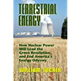 Terrestrial Energy: How Nuclear Energy Will Lead the Green Revolution and End America's Energy Odysseyby William Tucker
