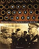 War, Women, and the News: How Female Journalists Won the Battle to Cover World War II