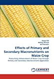 Effects of Primary and Secondary Macronutrients on Maize Crop: Productivity Enhancement of Maize Crop through Primary and Secondary Macronutrients Application (3844317236) by Ali, Amjed