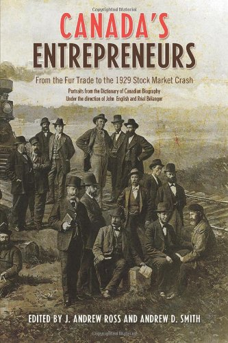Canada's Entrepreneurs: From The Fur Trade to the 1929 Stock Market Crash: Portraits from the Dictionary of Canadian Bio