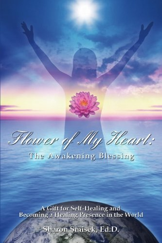 Flower of My Heart: The Awakening Blessing: A Gift for Self-Healing and Becoming a Healing Presence in the World