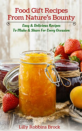 Food Gift Recipes From Nature's Bounty: Easy & Delicious Recipes to Make and Share for Every Occasion by Lilly Robbins Brock