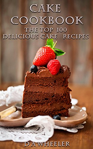 CAKE COOKBOOK:   The Top 100 Cake Recipes: cake recipes, cake cookbook, cake, cake recipe, cake recipe book, delicious cake recipes (cake recipes, cake ... cake recipe book, delicious cake recipes)