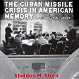 The Cuban Missile Crisis in American Memory: Myths Versus Reality: Stanford Nuclear Age Series