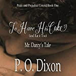 To Have His Cake (and Eat It Too): Mr. Darcy's Tale | P. O. Dixon