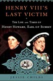 Henry VIIIs Last Victim: The Life and Times of Henry Howard, Earl of Surrey