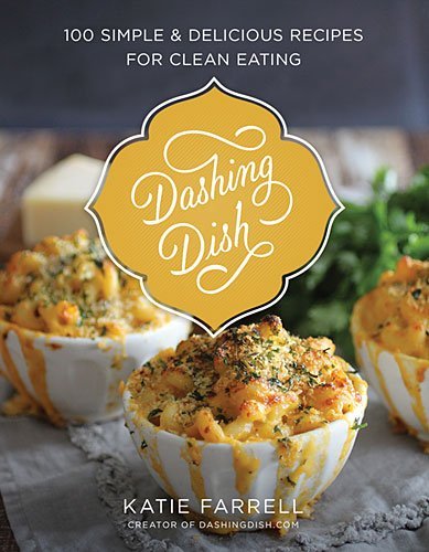 Dashing Dish: 100 Simple and Delicious Recipes for Clean Eating by Katie Farrell