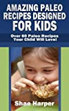 Amazing Paleo Diet Recipes Designed for Kids: Over 60 Paleo Recipes Your Child Will Love! (gluten free, grain free, sugar free, dairy free)