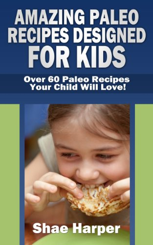 Book: Amazing Paleo Diet Recipes Designed for Kids - Over 60 Paleo Recipes Your Child Will Love! by Shae Harper