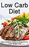 Low Carb Diet: The Complete Low Carb Diet Guide for Beginners to  Lose Weight Fast