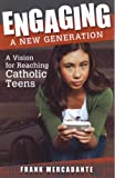Engaging a New Generation: A Vision for Reaching Catholic Teens: Written by Frank Mercadante, 2012 Edition, Publisher: Our Sunday Visitor Inc.,U.S. [Paperback]