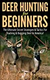 Deer Hunting for Beginners: The Ultimate Secret Strategies & Tactics for Tracking & Bagging Deer in America! (Deer hunting, tracking, bagging, shooting, ... books,guns, fishing, ammunition, rifles,)