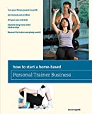 How to Start a Home-Based Personal Trainer Business: *Turn Your Fitness Passion To Profit *Get Trained And Certified *Set Your Own Schedule *Establish ... Everybody Wants! (Home-Based Business Series)