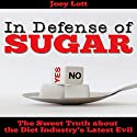 In Defense of Sugar: The Sweet Truth About the Diet Industry's Latest Evil Audiobook by Joey Lott Narrated by Greg Zarcone