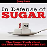In Defense of Sugar: The Sweet Truth About the Diet Industry's Latest Evil | Joey Lott
