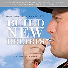 How Quantum Physicists Build New Beliefs: Your Personal Coaching Guide to Truly and Fully Unleash the Law of Attraction (       UNABRIDGED) by Greg Kuhn Narrated by DJ Holte