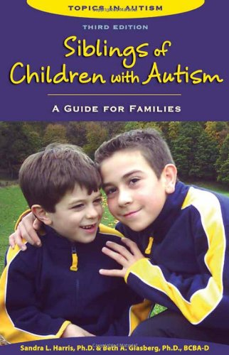 Siblings of Children With Autism: A Guide for Families (Topics in Autism): Sandra L. Harris, Beth A. Glasberg: 9781606130742: Amazon.com: Books