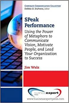 SPeak Performance: Using The Power Of Metaphors To Communicate Vision, Motivate People, And Lead Your Organization To Success (Corporate Communication Collection)