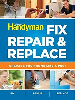 The Family Handyman Fix, Repair & Replace: Upgrade Your Home Like a Pro