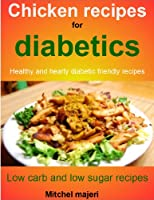 chicken recipes for diabetics: Healthy and hearty diabetic friendly recipes; low carb and low sugar recipes (English Edition)