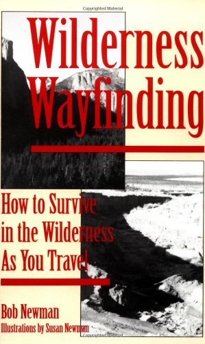 Wilderness Wayfinding: How to Survive in the Wilderness as You Travel, Bob Newman