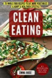 Clean Eating:25 Whole Food Recipes To Eat More Vegetables & Adopt A Healthier Lifestyle