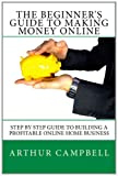 The Beginner's Guide To Making Money Online: Step By Step Guide To Building A Profitable Online Home Business