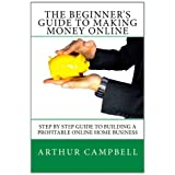 The Beginner's Guide To Making Money Online: Step By Step Guide To Building A Profitable Online Home Business ~ Arthur Campbell