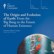 The Origin and Evolution of Earth: From the Big Bang to the Future of Human Existence  by The Great Courses, Robert M. Hazen Narrated by Professor Robert M. Hazen