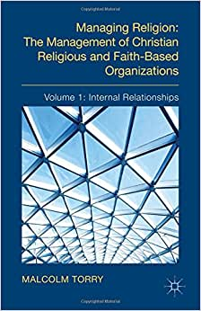 The Managing Religion: The Management Of Christian Religious And Faith-Based Organizations: Volume 1: Internal Relationships