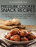 Pressure Cooker Party Snacks: 30 Quick, Easy & Delicious Snack Recipes To Serve At Your Next Party That Will Delight Your Guests (The Essential Kitchen Series Book 18)