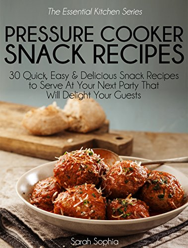 Pressure Cooker Party Snacks: 30 Quick, Easy & Delicious Snack Recipes To Serve At Your Next Party That Will Delight Your Guests (Essential Kitchen Series Book 20) by Sarah Sophia