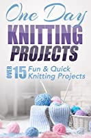 One Day Knitting Projects: Over 15 Fun & Quick Knitting Projects (knitting, knitting patterns, knitting for beginners, knitting in the round, scarf knitting, ... crocheting, crochet) (English Edition)