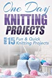One Day Knitting Projects: Over 15 Fun & Quick Knitting Projects (knitting, knitting patterns, knitting for beginners, knitting in the round, scarf knitting, stitches, crocheting, crochet)