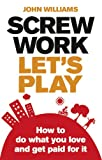 Screw Work, Let's Play: How to Do What You Love and Get Paid for it John Williams