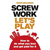 Screw Work, Let's Play: How to Do What You Love and Get Paid for itby John Williams