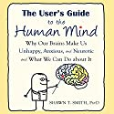 The User's Guide to the Human Mind: Why Our Brains Make Us Unhappy, Anxious, and Neurotic and What We Can Do About It Audiobook by Shawn T. Smith Narrated by Stephen Paul Aulridge Jr.