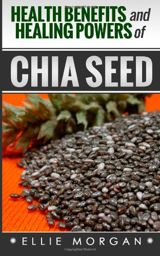 Health Benefits And Healing Powers Of Chia Seed (Natures Natural Miracle Healers) (Volume 3)