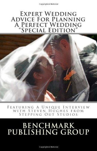 Expert Wedding Advice For Planning A Perfect Wedding - Special Edition: Featuring A Unique Interview With Steven Hughes From Stepping Out Studios