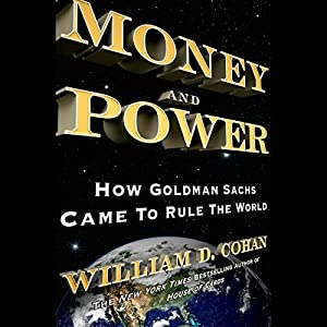 Money and Power: How Goldman Sachs Came to Rule the World | [William D. Cohan]